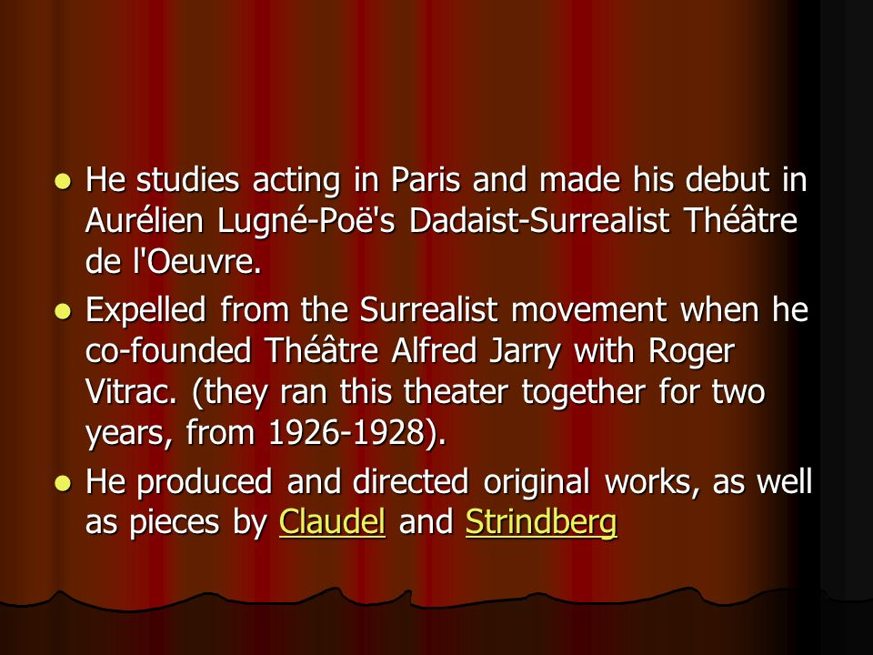 He studies acting in Paris and made his debut in Aurélien Lugné-Poë s Dadaist-Surrealist Théâtre de l Oeuvre.