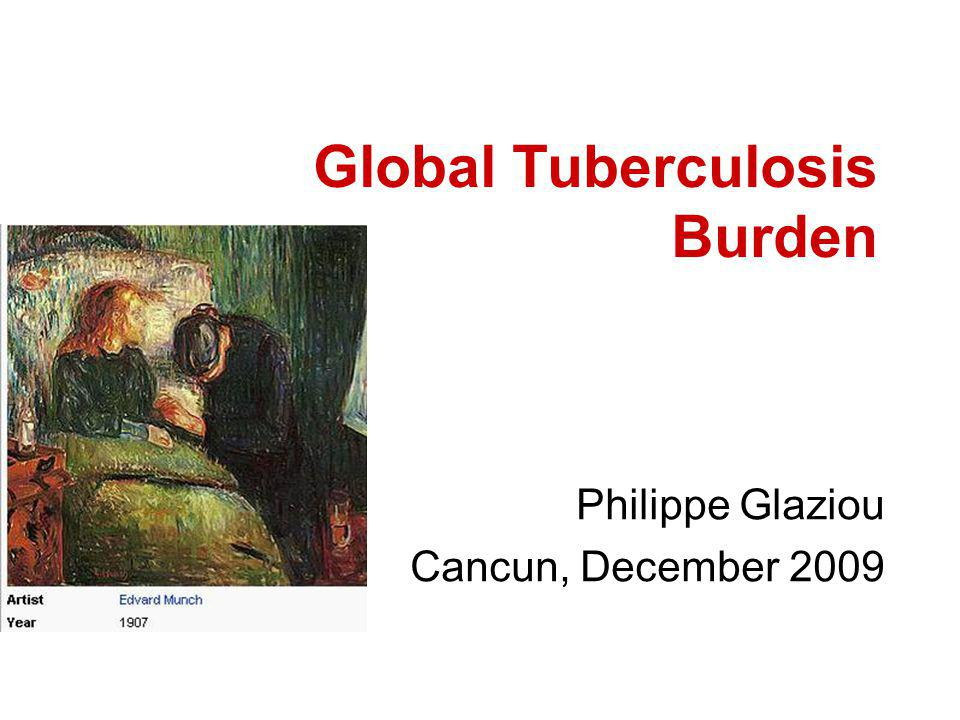 Global Tuberculosis Burden Philippe Glaziou Cancun, December 2009