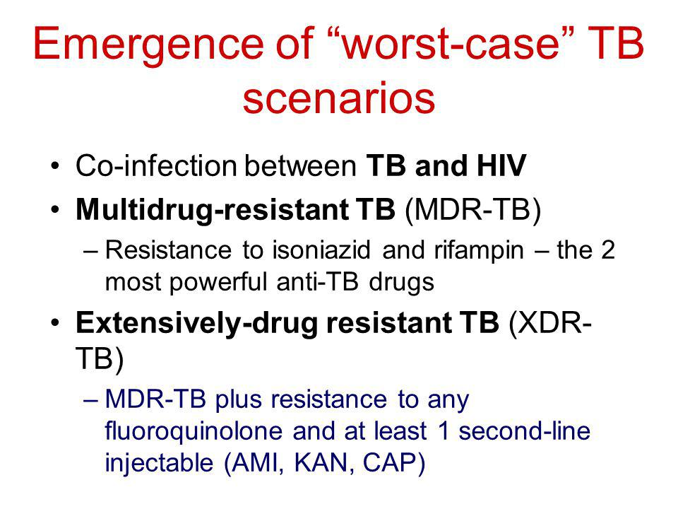 Emergence of worst-case TB scenarios Co-infection between TB and HIV Multidrug-resistant TB (MDR-TB) –Resistance to isoniazid and rifampin – the 2 most powerful anti-TB drugs Extensively-drug resistant TB (XDR- TB) –MDR-TB plus resistance to any fluoroquinolone and at least 1 second-line injectable (AMI, KAN, CAP)