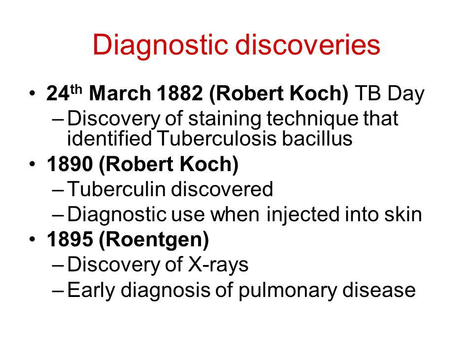Diagnostic discoveries 24 th March 1882 (Robert Koch) TB Day –Discovery of staining technique that identified Tuberculosis bacillus 1890 (Robert Koch) –Tuberculin discovered –Diagnostic use when injected into skin 1895 (Roentgen) –Discovery of X-rays –Early diagnosis of pulmonary disease