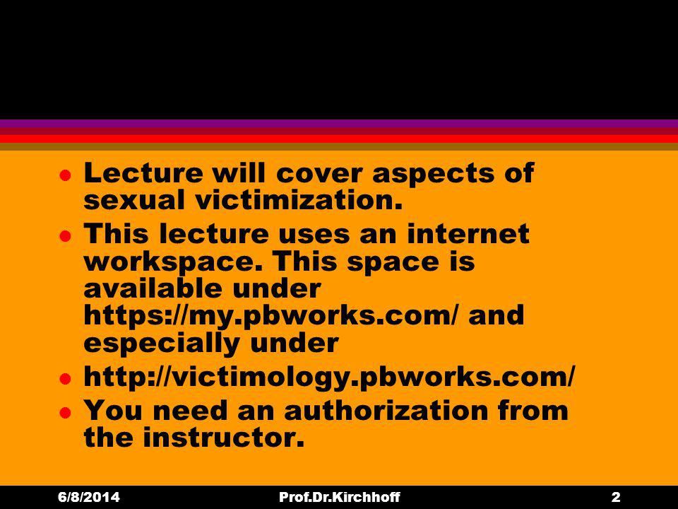 l Lecture will cover aspects of sexual victimization. l This lecture uses an internet workspace. This space is available under https://my.pbworks.com/