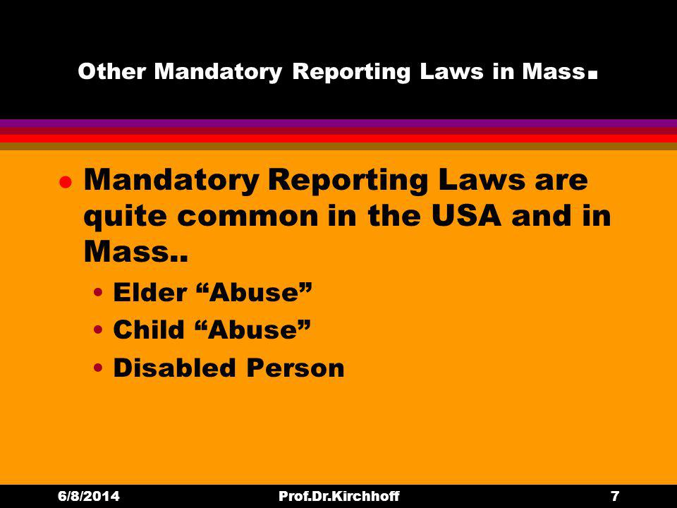 Other Mandatory Reporting Laws in Mass. l Mandatory Reporting Laws are quite common in the USA and in Mass.. Elder Abuse Child Abuse Disabled Person 6