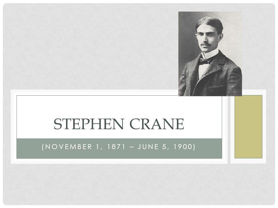 (NOVEMBER 1, 1871 – JUNE 5, 1900) STEPHEN CRANE