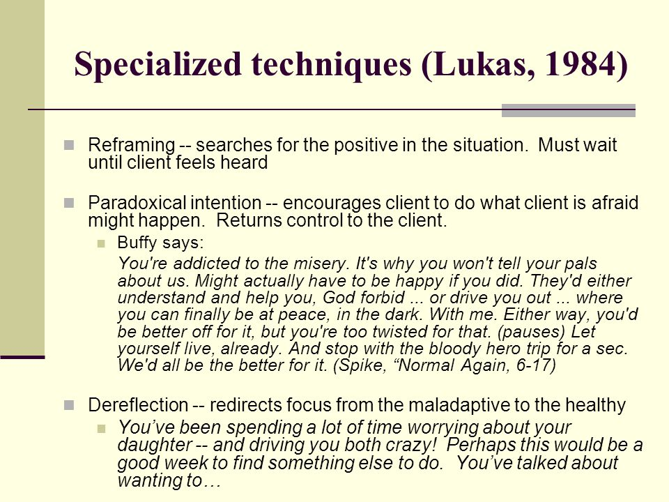 Specialized techniques (Lukas, 1984) Reframing -- searches for the positive in the situation.
