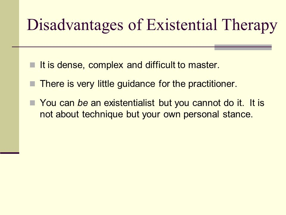 Disadvantages of Existential Therapy It is dense, complex and difficult to master.