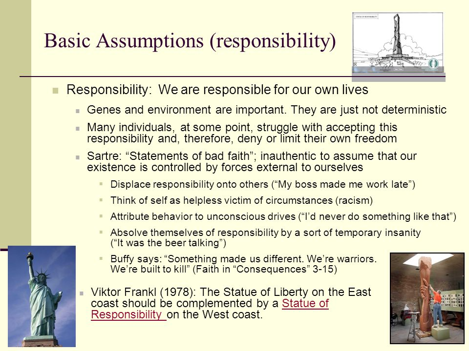 Basic Assumptions (responsibility) Responsibility: We are responsible for our own lives Genes and environment are important.