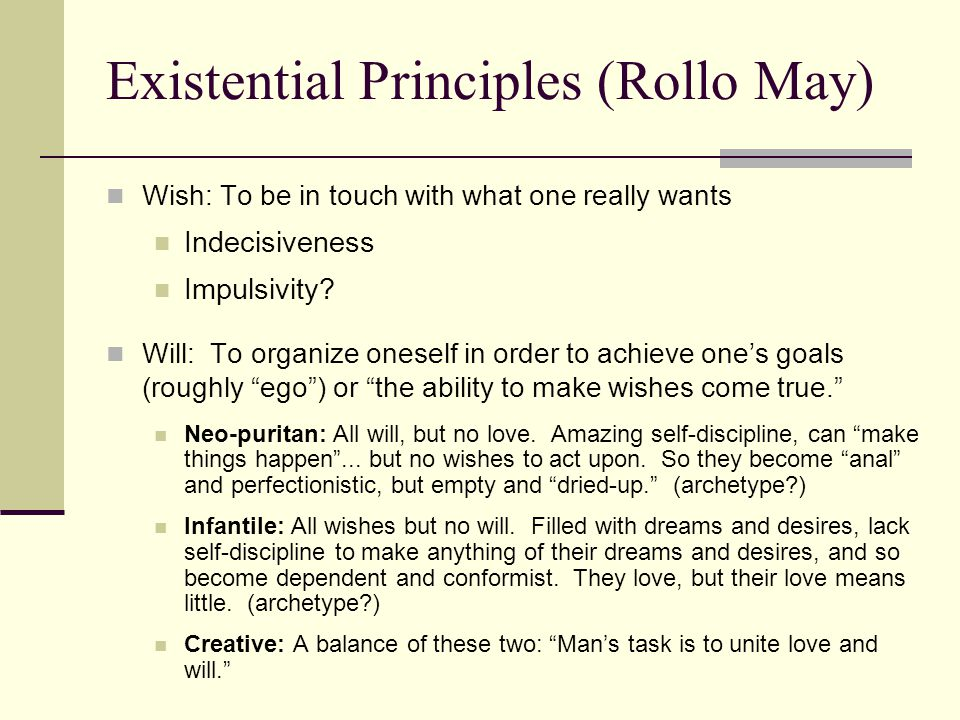 Existential Principles (Rollo May) Wish: To be in touch with what one really wants Indecisiveness Impulsivity.