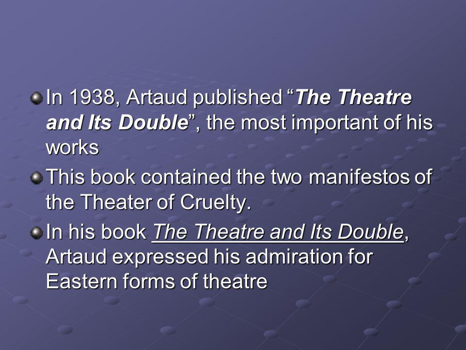 In 1938, Artaud published The Theatre and Its Double, the most important of his works This book contained the two manifestos of the Theater of Cruelty