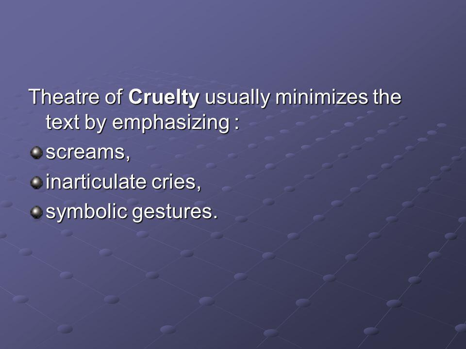 Theatre of Cruelty usually minimizes the text by emphasizing : screams, inarticulate cries, symbolic gestures.