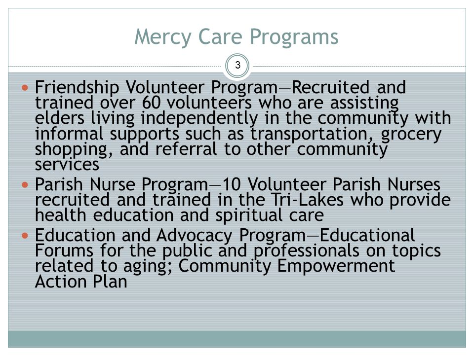 Mercy Care Programs 3 Friendship Volunteer ProgramRecruited and trained over 60 volunteers who are assisting elders living independently in the community with informal supports such as transportation, grocery shopping, and referral to other community services Parish Nurse Program10 Volunteer Parish Nurses recruited and trained in the Tri-Lakes who provide health education and spiritual care Education and Advocacy ProgramEducational Forums for the public and professionals on topics related to aging; Community Empowerment Action Plan