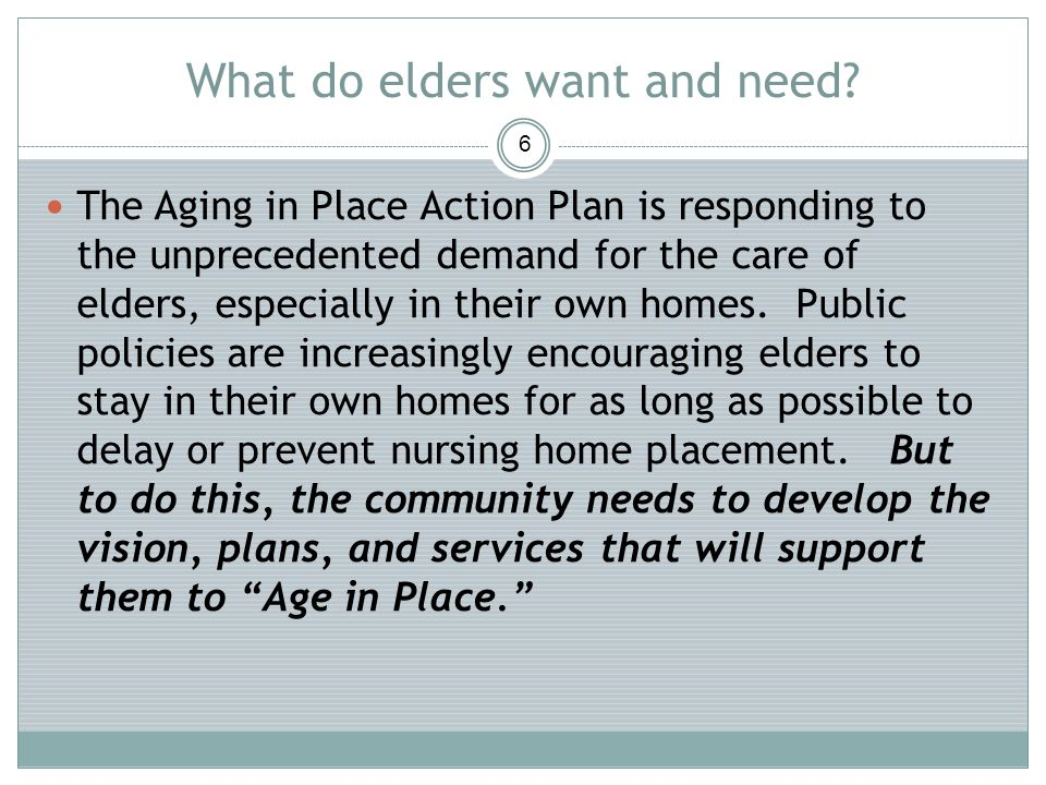 What do elders want and need? 6 The Aging in Place Action Plan is responding to the unprecedented demand for the care of elders, especially in their o