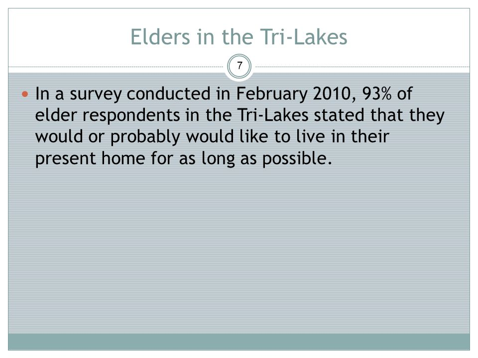 Elders in the Tri-Lakes 7 In a survey conducted in February 2010, 93% of elder respondents in the Tri-Lakes stated that they would or probably would l