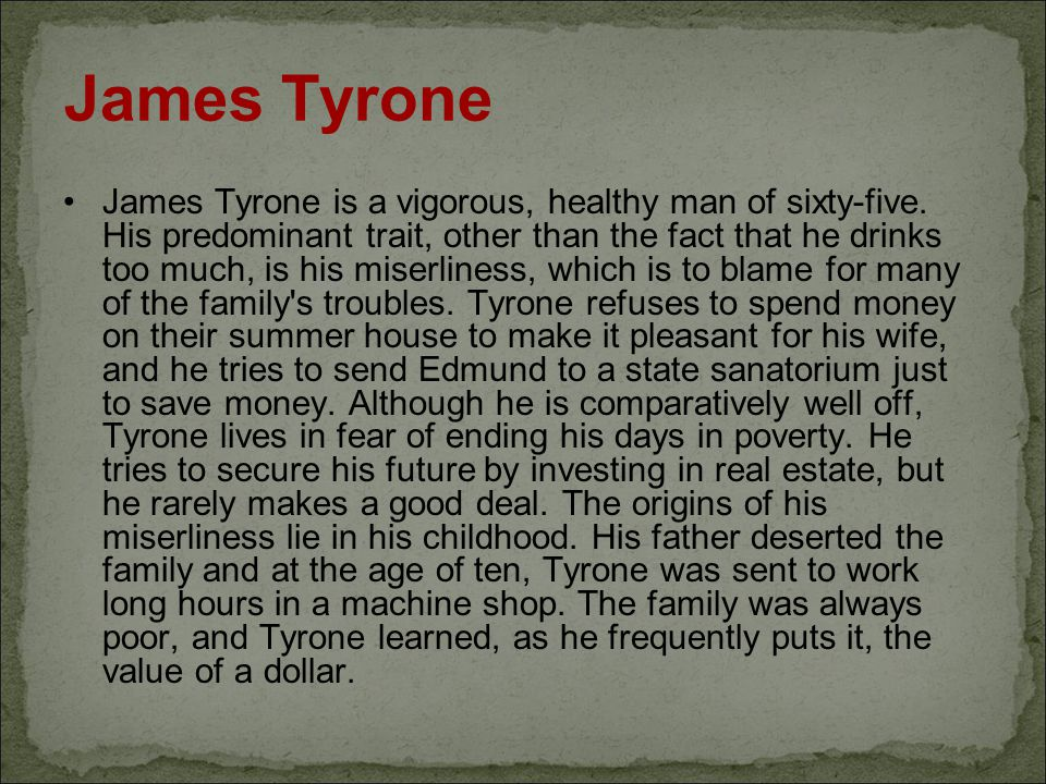 James Tyrone James Tyrone is a vigorous, healthy man of sixty-five. His predominant trait, other than the fact that he drinks too much, is his miserli
