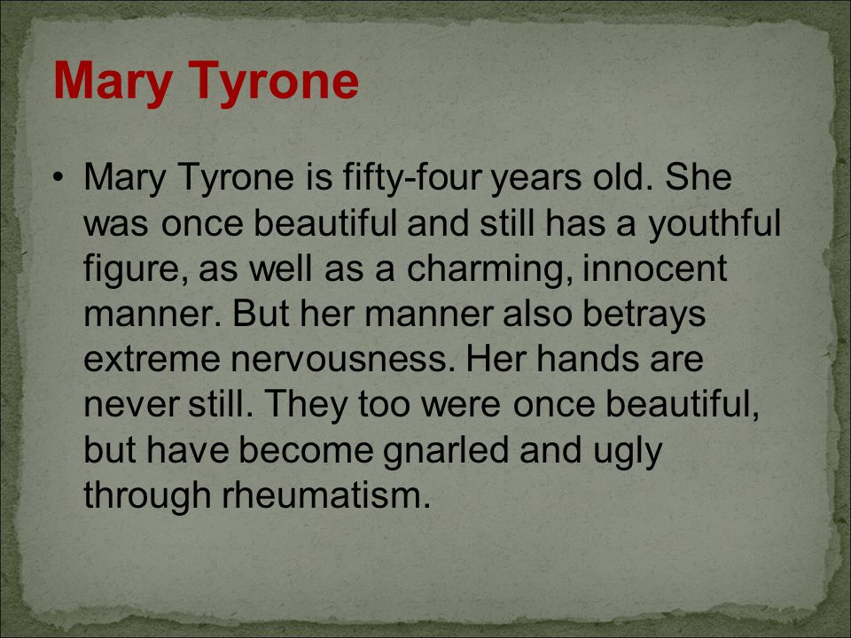 Mary Tyrone Mary Tyrone is fifty-four years old. She was once beautiful and still has a youthful figure, as well as a charming, innocent manner. But h