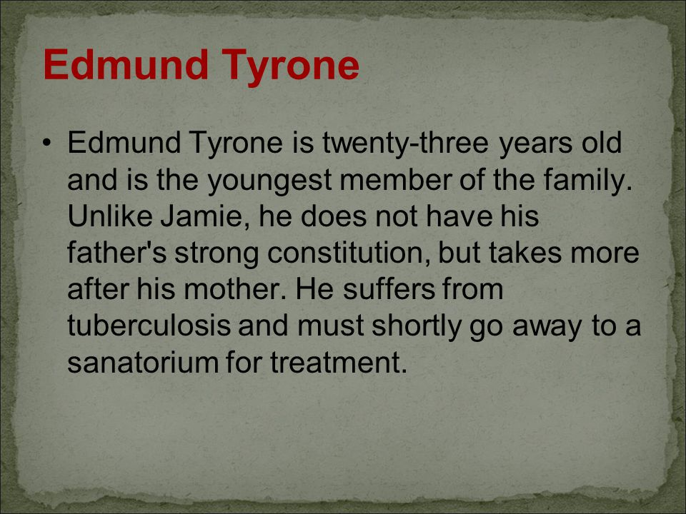 Edmund Tyrone Edmund Tyrone is twenty-three years old and is the youngest member of the family. Unlike Jamie, he does not have his father's strong con
