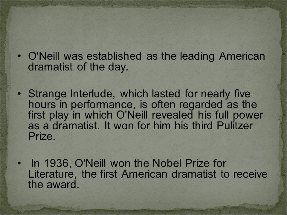 O'Neill was established as the leading American dramatist of the day. Strange Interlude, which lasted for nearly five hours in performance, is often r