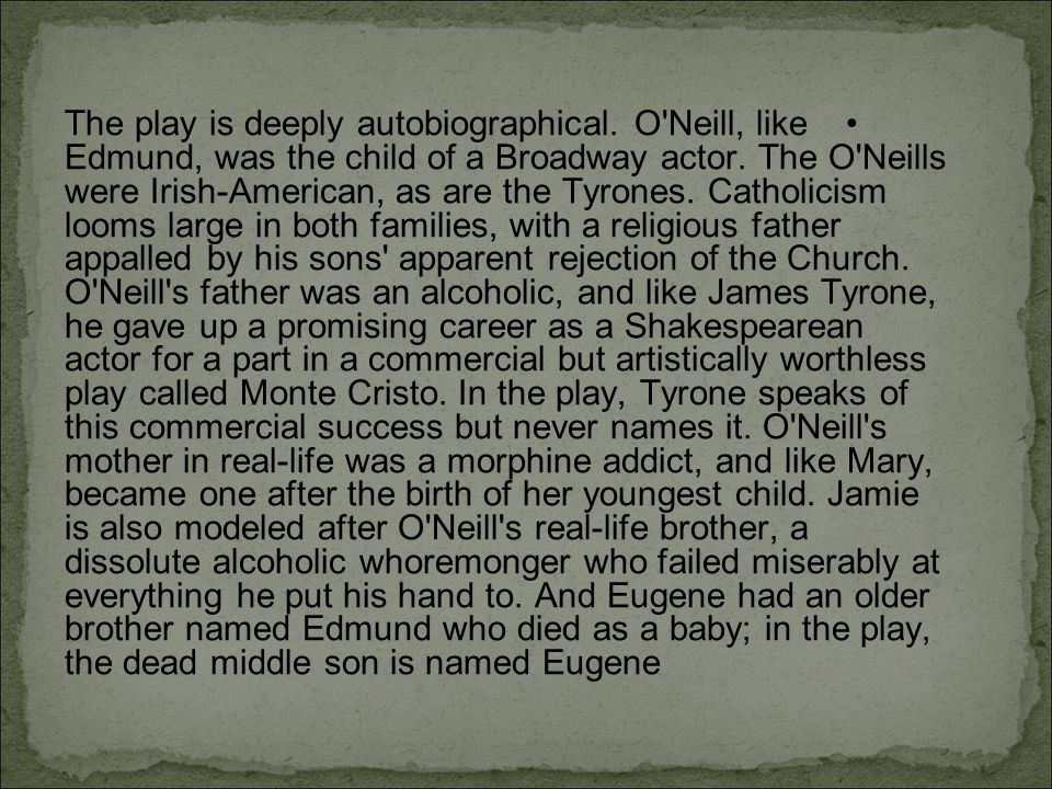 The play is deeply autobiographical.O Neill, like Edmund, was the child of a Broadway actor.