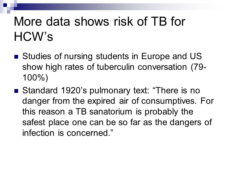 More data shows risk of TB for HCWs Studies of nursing students in Europe and US show high rates of tuberculin conversation (79- 100%) Standard 1920s pulmonary text: There is no danger from the expired air of consumptives.