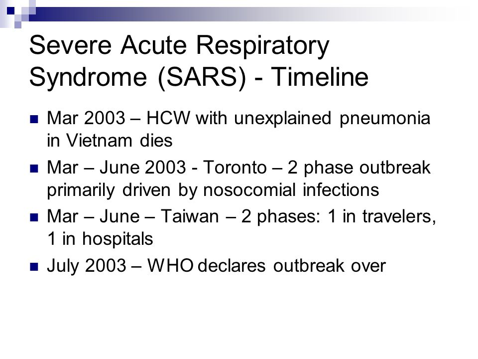 Severe Acute Respiratory Syndrome (SARS) - Timeline Mar 2003 – HCW with unexplained pneumonia in Vietnam dies Mar – June 2003 - Toronto – 2 phase outbreak primarily driven by nosocomial infections Mar – June – Taiwan – 2 phases: 1 in travelers, 1 in hospitals July 2003 – WHO declares outbreak over