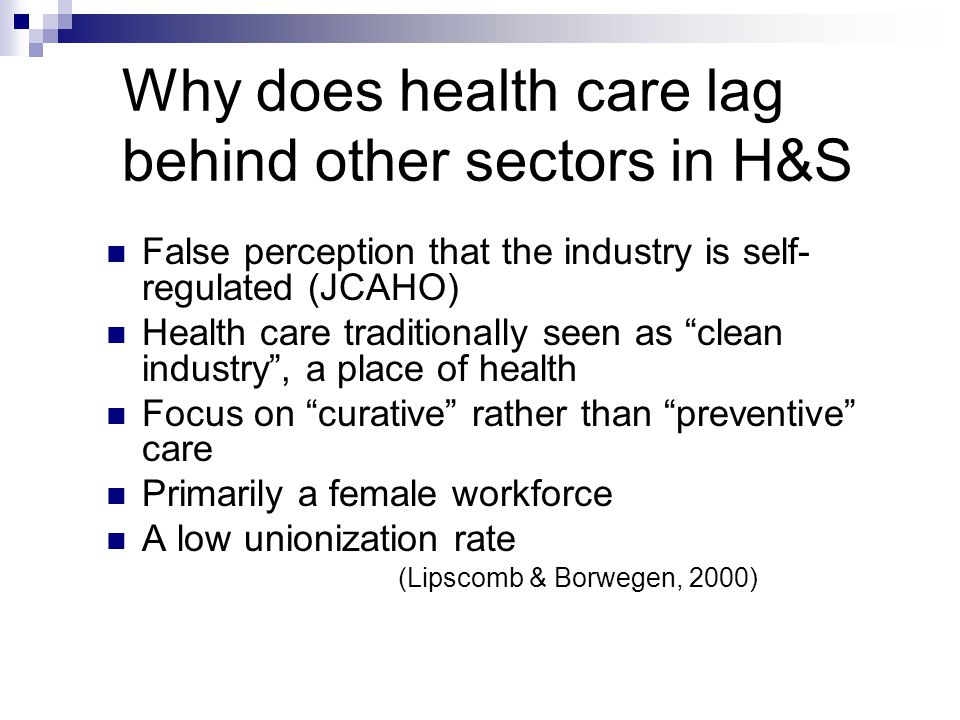 Why does health care lag behind other sectors in H&S False perception that the industry is self- regulated (JCAHO) Health care traditionally seen as clean industry, a place of health Focus on curative rather than preventive care Primarily a female workforce A low unionization rate (Lipscomb & Borwegen, 2000)