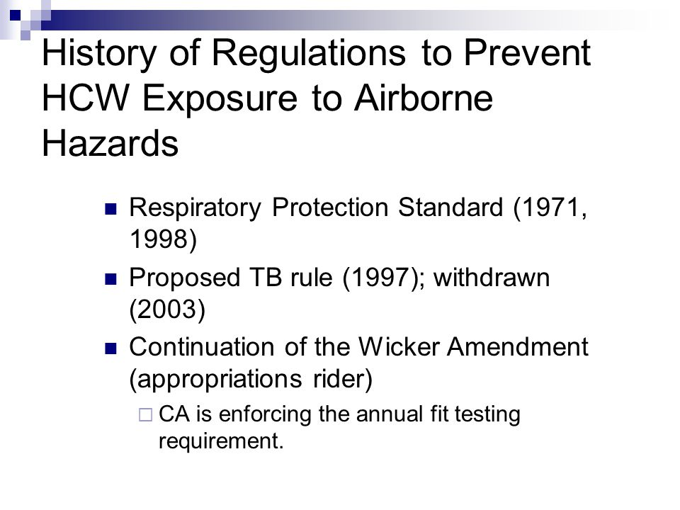 History of Regulations to Prevent HCW Exposure to Airborne Hazards Respiratory Protection Standard (1971, 1998) Proposed TB rule (1997); withdrawn (2003) Continuation of the Wicker Amendment (appropriations rider) CA is enforcing the annual fit testing requirement.