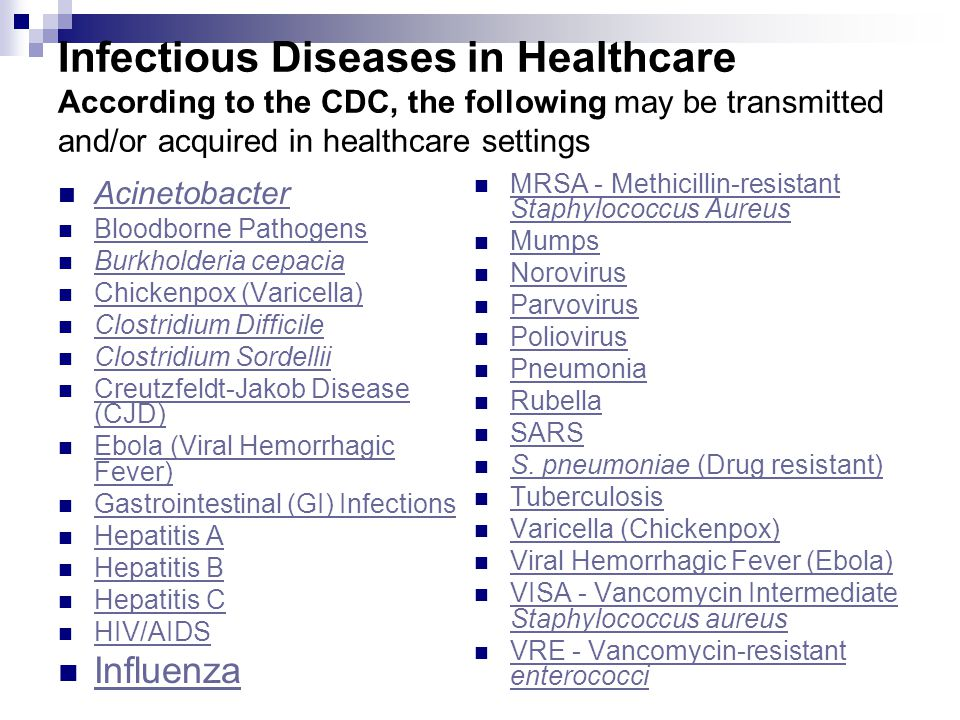Infectious Diseases in Healthcare According to the CDC, the following may be transmitted and/or acquired in healthcare settings Acinetobacter Bloodborne Pathogens Burkholderia cepacia Chickenpox (Varicella) Clostridium Difficile Clostridium Sordellii Creutzfeldt-Jakob Disease (CJD) Creutzfeldt-Jakob Disease (CJD) Ebola (Viral Hemorrhagic Fever) Ebola (Viral Hemorrhagic Fever) Gastrointestinal (GI) Infections Hepatitis A Hepatitis B Hepatitis C HIV/AIDS Influenza MRSA - Methicillin-resistant Staphylococcus Aureus MRSA - Methicillin-resistant Staphylococcus Aureus Mumps Norovirus Parvovirus Poliovirus Pneumonia Rubella SARS S.