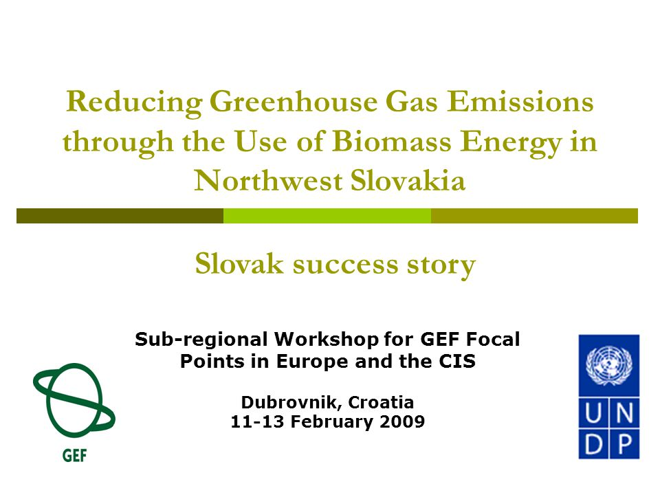Reducing Greenhouse Gas Emissions through the Use of Biomass Energy in Northwest Slovakia Sub-regional Workshop for GEF Focal Points in Europe and the CIS Dubrovnik, Croatia 11-13 February 2009 Slovak success story