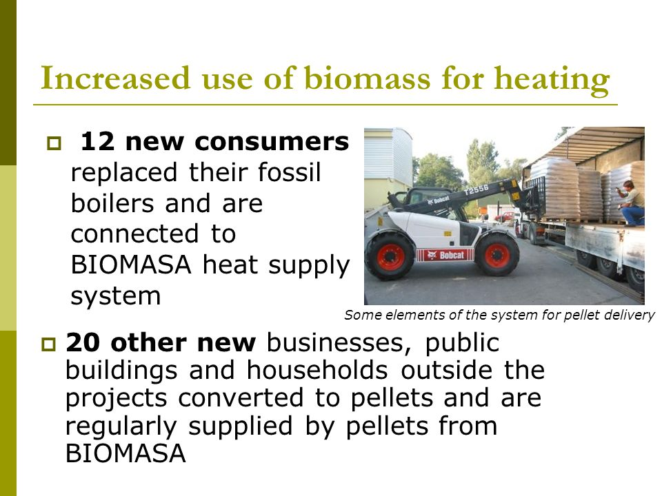 Increased use of biomass for heating 20 other new businesses, public buildings and households outside the projects converted to pellets and are regularly supplied by pellets from BIOMASA 12 new consumers replaced their fossil boilers and are connected to BIOMASA heat supply system Some elements of the system for pellet delivery