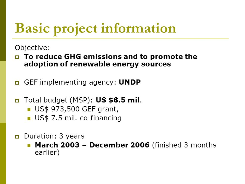 Basic project information Objective: To reduce GHG emissions and to promote the adoption of renewable energy sources GEF implementing agency: UNDP Total budget (MSP): US $8.5 mil.