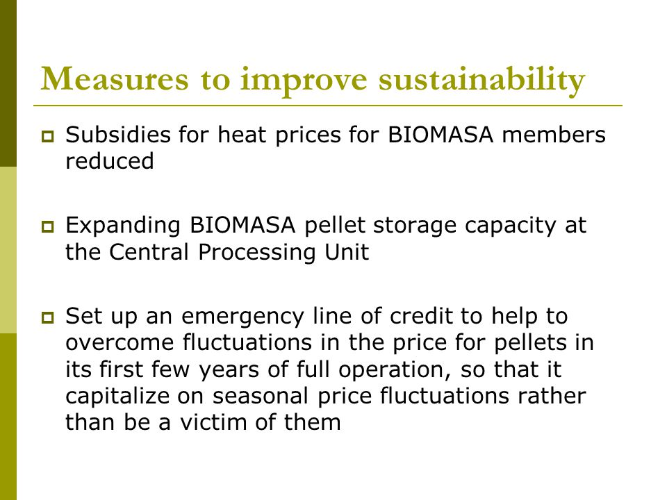 Measures to improve sustainability Subsidies for heat prices for BIOMASA members reduced Expanding BIOMASA pellet storage capacity at the Central Processing Unit Set up an emergency line of credit to help to overcome fluctuations in the price for pellets in its first few years of full operation, so that it capitalize on seasonal price fluctuations rather than be a victim of them