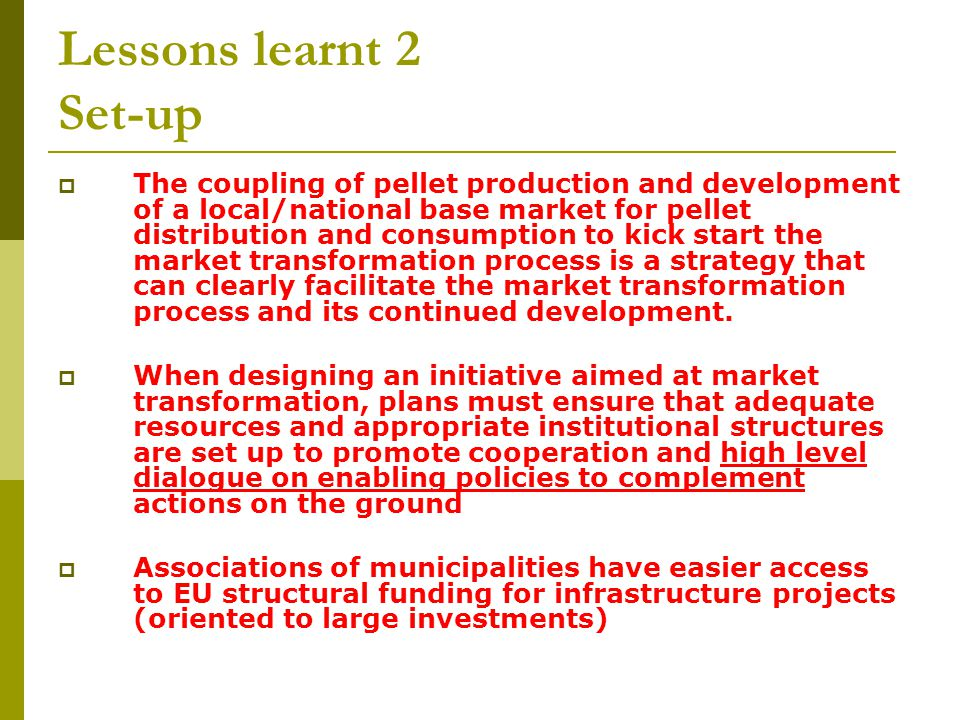Lessons learnt 2 Set-up The coupling of pellet production and development of a local/national base market for pellet distribution and consumption to kick start the market transformation process is a strategy that can clearly facilitate the market transformation process and its continued development.