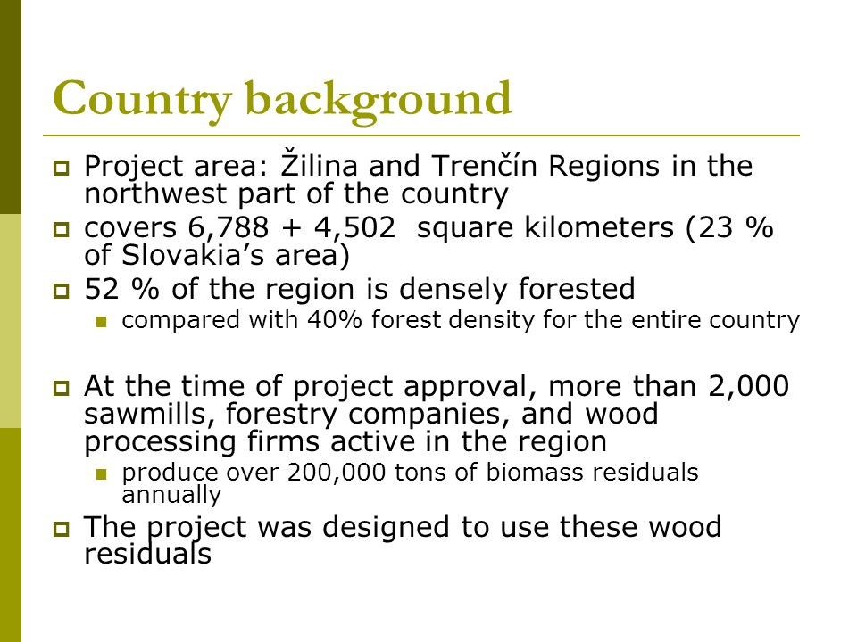 Country background Project area: Žilina and Trenčín Regions in the northwest part of the country covers 6,788 + 4,502 square kilometers (23 % of Slovakias area) 52 % of the region is densely forested compared with 40% forest density for the entire country At the time of project approval, more than 2,000 sawmills, forestry companies, and wood processing firms active in the region produce over 200,000 tons of biomass residuals annually The project was designed to use these wood residuals