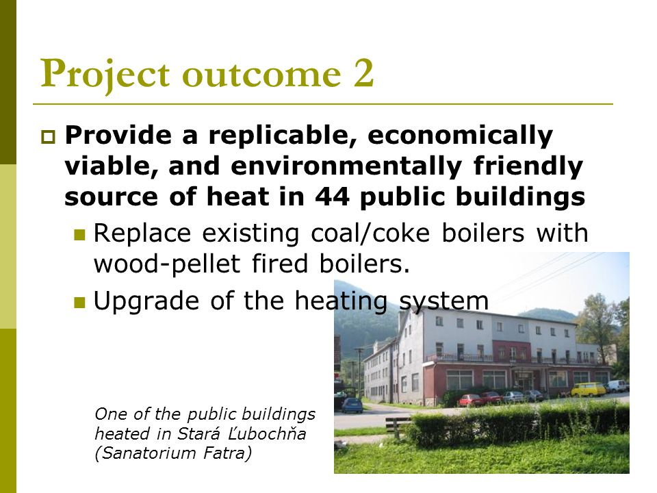 Project outcome 2 Provide a replicable, economically viable, and environmentally friendly source of heat in 44 public buildings Replace existing coal/coke boilers with wood-pellet fired boilers.