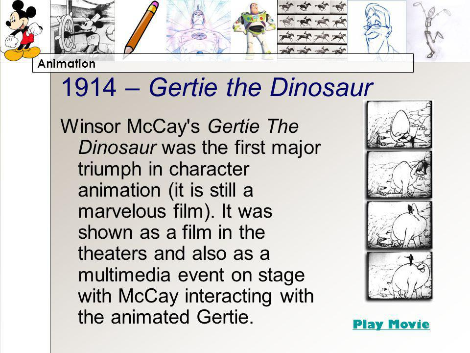 Animation 1914 – Gertie the Dinosaur Winsor McCay s Gertie The Dinosaur was the first major triumph in character animation (it is still a marvelous film).