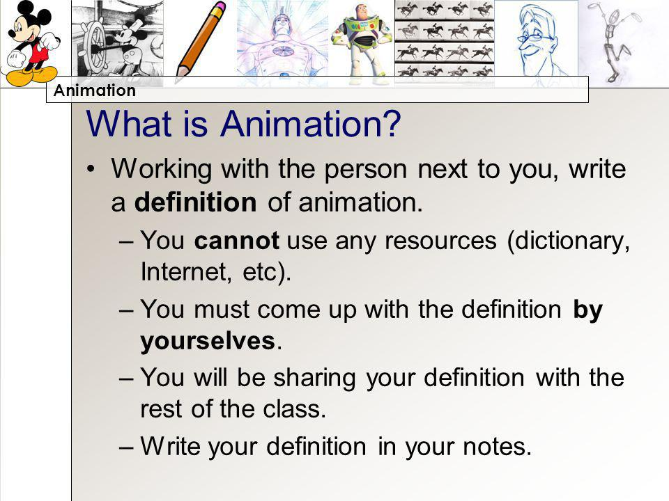 Animation What is Animation. Working with the person next to you, write a definition of animation.