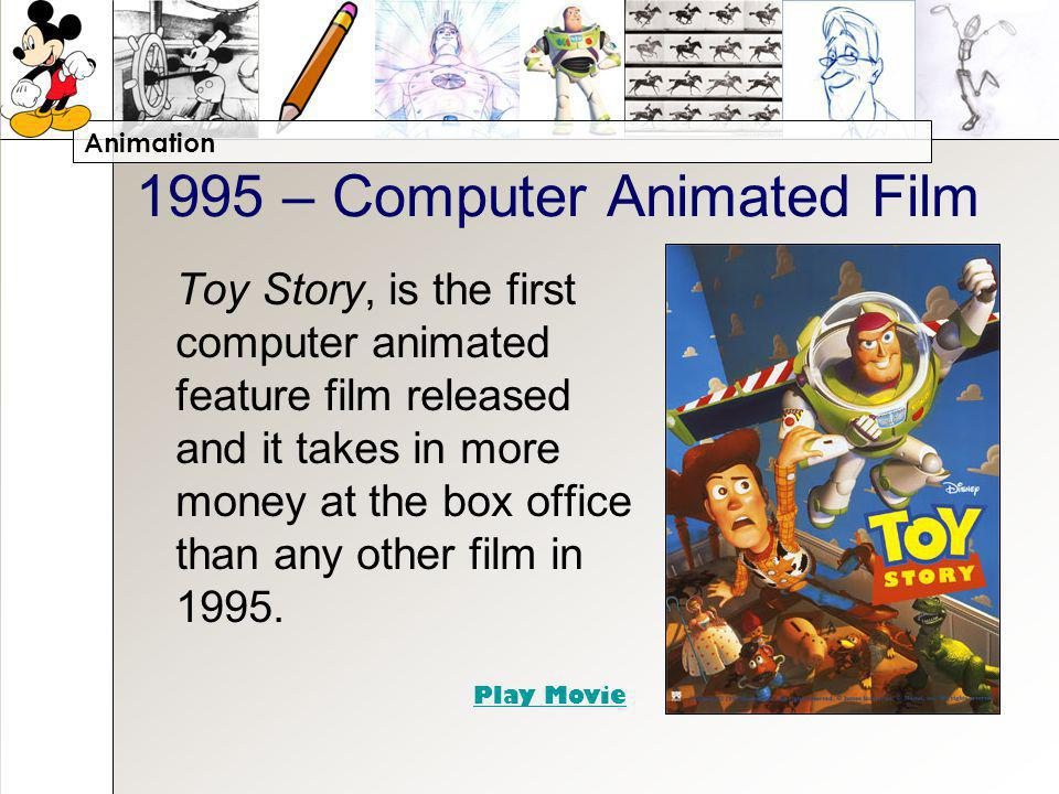 Animation 1995 – Computer Animated Film Toy Story, is the first computer animated feature film released and it takes in more money at the box office t