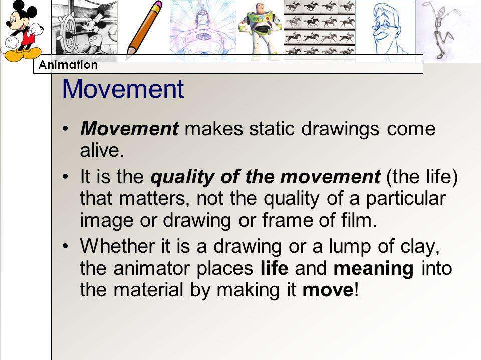 Animation Movement Movement makes static drawings come alive. It is the quality of the movement (the life) that matters, not the quality of a particul
