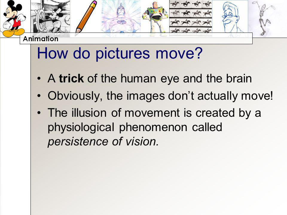 Animation How do pictures move? A trick of the human eye and the brain Obviously, the images dont actually move! The illusion of movement is created b