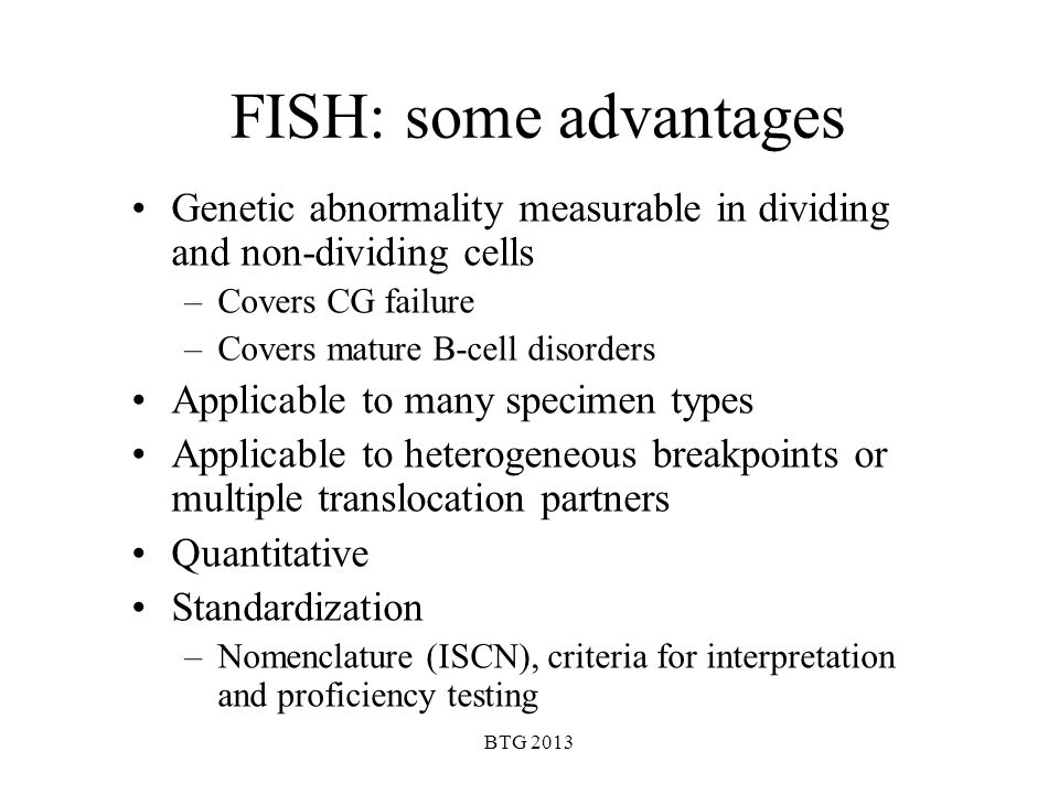 BTG 2013 FISH: some advantages Genetic abnormality measurable in dividing and non-dividing cells –Covers CG failure –Covers mature B-cell disorders Ap