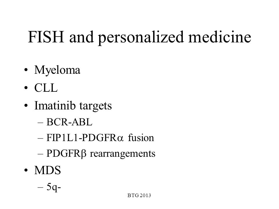 BTG 2013 FISH and personalized medicine Myeloma CLL Imatinib targets –BCR-ABL –FIP1L1-PDGFR fusion –PDGFR rearrangements MDS –5q-