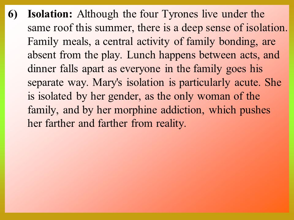 6)Isolation: Although the four Tyrones live under the same roof this summer, there is a deep sense of isolation.
