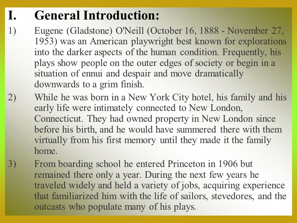 I.General Introduction: 1)Eugene (Gladstone) O'Neill (October 16, 1888 - November 27, 1953) was an American playwright best known for explorations int