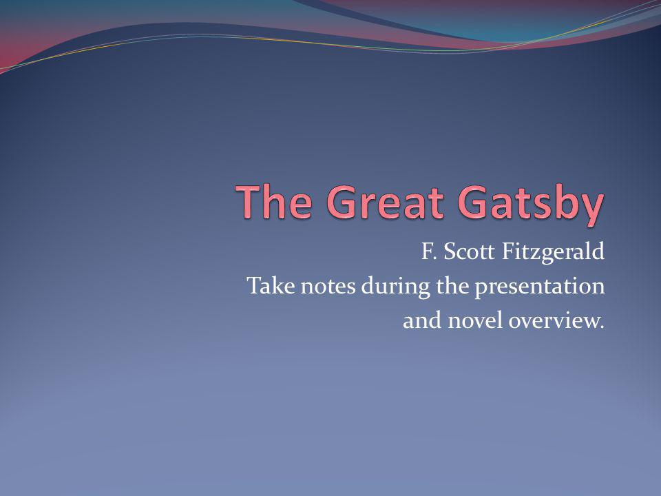 F. Scott Fitzgerald Take notes during the presentation and novel overview.