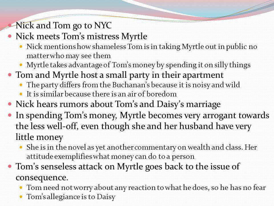 Nick and Tom go to NYC Nick meets Toms mistress Myrtle Nick mentions how shameless Tom is in taking Myrtle out in public no matter who may see them Myrtle takes advantage of Toms money by spending it on silly things Tom and Myrtle host a small party in their apartment The party differs from the Buchanans because it is noisy and wild It is similar because there is an air of boredom Nick hears rumors about Toms and Daisys marriage In spending Toms money, Myrtle becomes very arrogant towards the less well-off, even though she and her husband have very little money She is in the novel as yet another commentary on wealth and class.