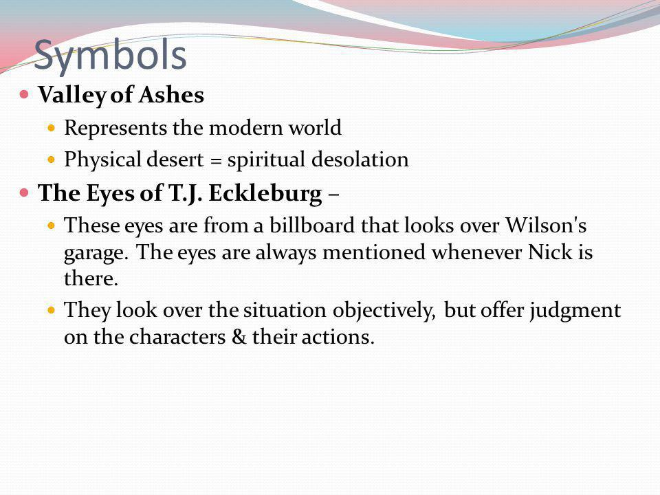 Symbols Valley of Ashes Represents the modern world Physical desert = spiritual desolation The Eyes of T.J.