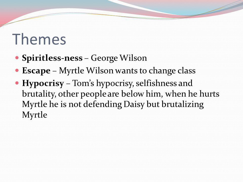 Themes Spiritless-ness – George Wilson Escape – Myrtle Wilson wants to change class Hypocrisy – Toms hypocrisy, selfishness and brutality, other people are below him, when he hurts Myrtle he is not defending Daisy but brutalizing Myrtle