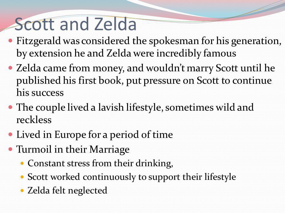 Scott and Zelda Fitzgerald was considered the spokesman for his generation, by extension he and Zelda were incredibly famous Zelda came from money, and wouldnt marry Scott until he published his first book, put pressure on Scott to continue his success The couple lived a lavish lifestyle, sometimes wild and reckless Lived in Europe for a period of time Turmoil in their Marriage Constant stress from their drinking, Scott worked continuously to support their lifestyle Zelda felt neglected