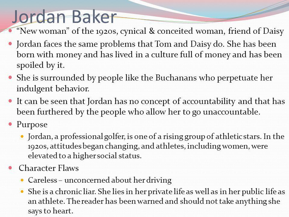 Jordan Baker New woman of the 1920s, cynical & conceited woman, friend of Daisy Jordan faces the same problems that Tom and Daisy do.