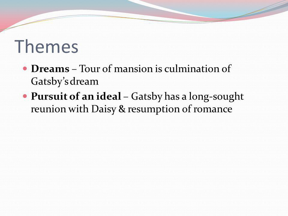 Themes Dreams – Tour of mansion is culmination of Gatsbys dream Pursuit of an ideal – Gatsby has a long-sought reunion with Daisy & resumption of romance