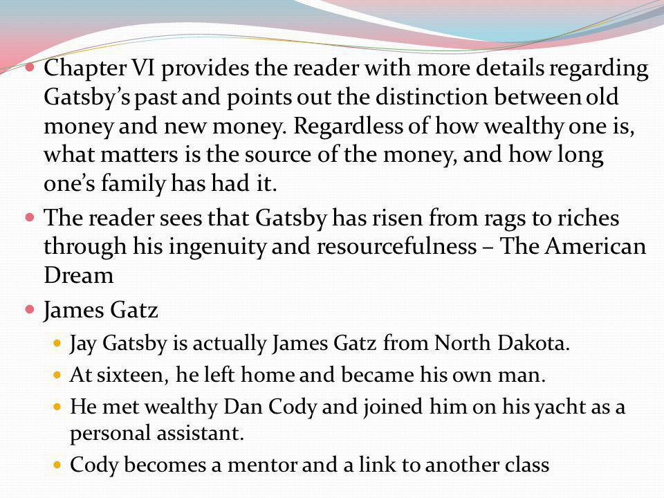 Chapter VI provides the reader with more details regarding Gatsbys past and points out the distinction between old money and new money.